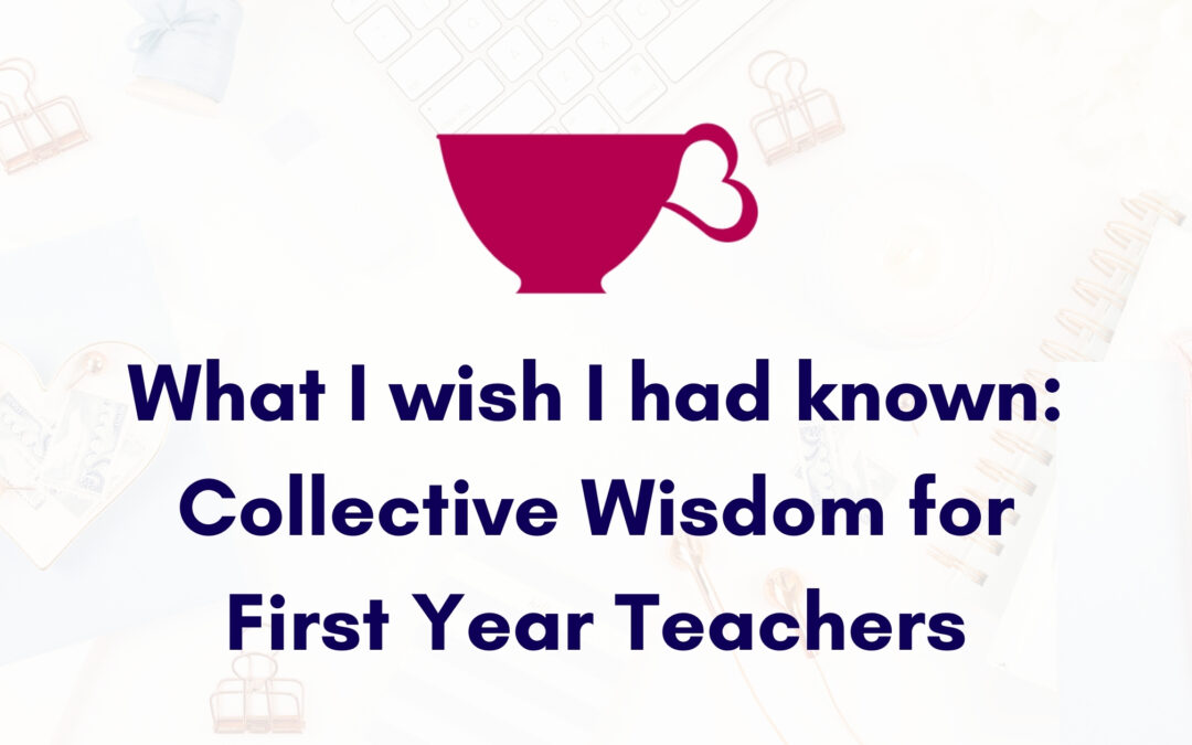 What I wish I had known: Collective Wisdom for First Year Teachers