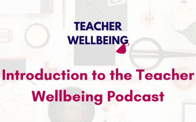 Episode 1: Introduction to the Teacher Wellbeing Podcast