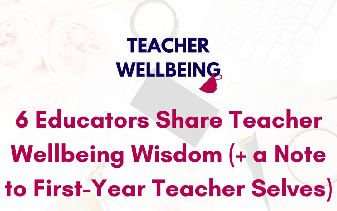 S06 E01: Six educators share their teacher wellbeing wisdom and notes to first-year teacher selves