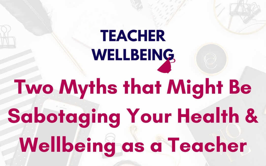 S06 E05: Two myths that might be sabotaging your health and wellbeing as a teacher
