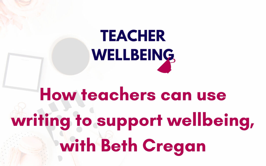 S07 E04: How teachers can use writing to support wellbeing, with Beth Cregan