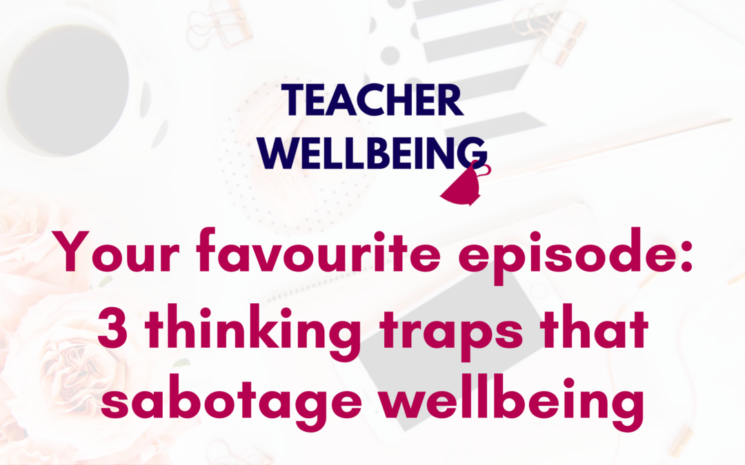 S08 E06: Your favourite episode: Three thinking traps that sabotage your wellbeing as a teacher (Replay)